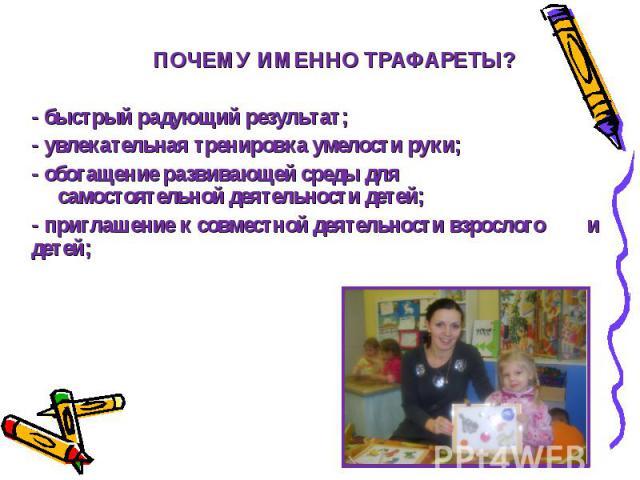 ПОЧЕМУ ИМЕННО ТРАФАРЕТЫ? - быстрый радующий результат; - увлекательная тренировка умелости руки; - обогащение развивающей среды для ….самостоятельной деятельности детей; - приглашение к совместной деятельности взрослого ….и детей;