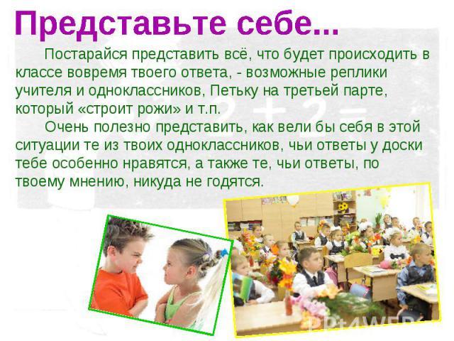 Представьте себе... Постарайся представить всё, что будет происходить в классе вовремя твоего ответа, - возможные реплики учителя и одноклассников, Петьку на третьей парте, который «строит рожи» и т.п. Очень полезно представить, как вели бы себя в э…