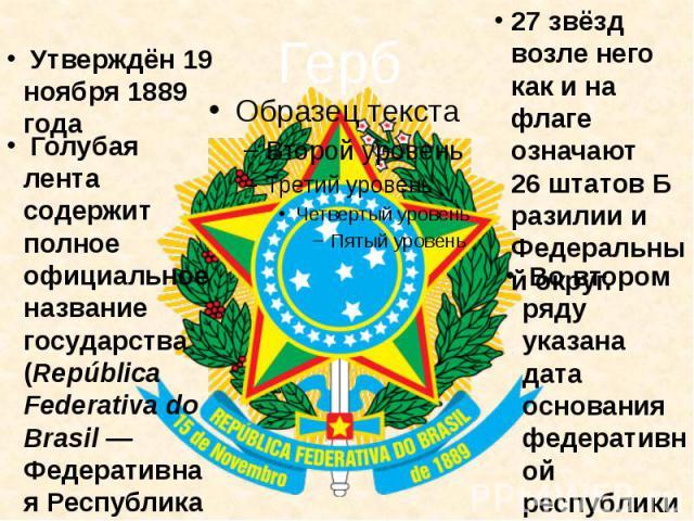Голубая лента содержит полное официальное название государства (República Federativa do Brasil— Федеративная Республика Бразилия) в первом ряду. 27 звёзд возле него как и на флаге означают 26штатовБразилии и Федеральный округ. Во втором ряду указ…