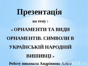Презентація на тему : « ОРНАМЕНТИ ТА ВИДИ ОРНАМЕНТІВ. СИМВОЛИ В УКРАЇНСЬКІЙ НАРО