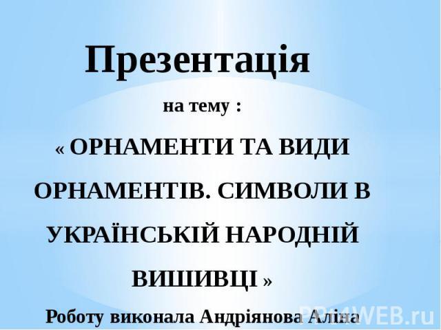 Презентація на тему : « ОРНАМЕНТИ ТА ВИДИ ОРНАМЕНТІВ. СИМВОЛИ В УКРАЇНСЬКІЙ НАРОДНІЙ ВИШИВЦІ » Роботу виконала Андріянова Аліна