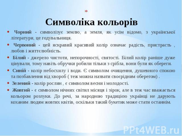 Символіка кольорів Чорний - символізує землю, а земля, як усім відомо, з української літератури, це годувальниця. Червоний - цей яскравий красивий колір означає радість, пристрасть , любов і життєлюбність. Білий - джерело чистоти, непорочності, свят…