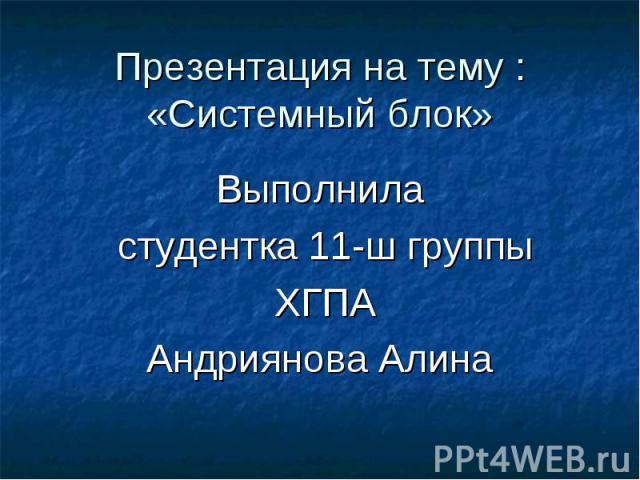 Презентация на тему : «Системный блок» Выполнила студентка 11-ш группы ХГПА Андриянова Алина