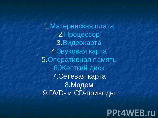 1.Материнская плата 2.Процессор 3.Видеокарта 4.Звуковая карта 5.Оперативная память 6.Жесткий диск 7.Сетевая карта 8.Модем 9.DVD- и CD-приводы