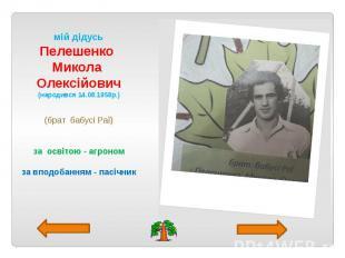 мій дідусь Пелешенко Микола Олексійович (народився 14.08.1958р.) (брат бабусі Ра