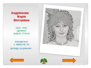 Андріянова Марія Вікторівна (моя тітка, Дружина дядька Олега); знаходиться у від
