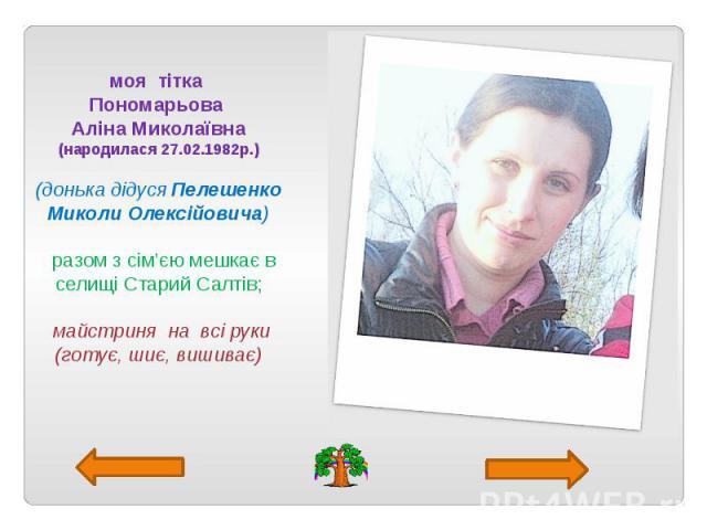 моя тітка Пономарьова Аліна Миколаївна (народилася 27.02.1982р.) (донька дідуся Пелешенко Миколи Олексійовича) разом з сім'єю мешкає в селищі Старий Салтів; майстриня на всі руки (готує, шиє, вишиває)