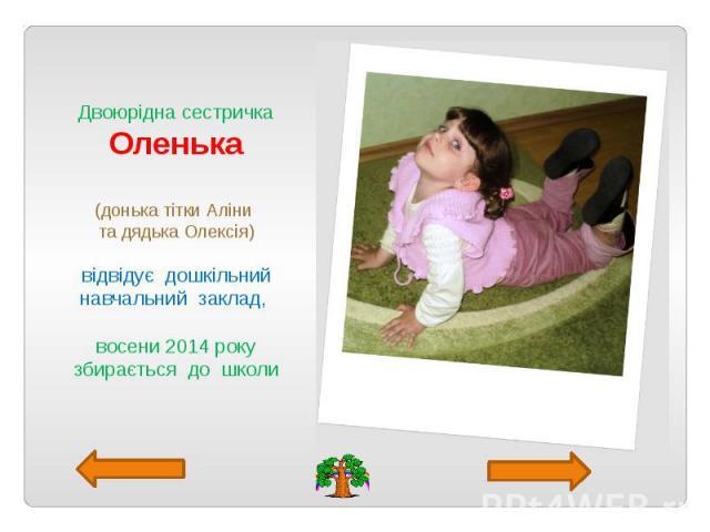 Двоюрідна сестричка Оленька (донька тітки Аліни та дядька Олексія) відвідує дошкільний навчальний заклад, восени 2014 року збирається до школи