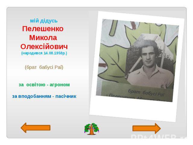 мій дідусь Пелешенко Микола Олексійович (народився 14.08.1958р.) (брат бабусі Раї) за освітою - агроном за вподобанням - пасічник