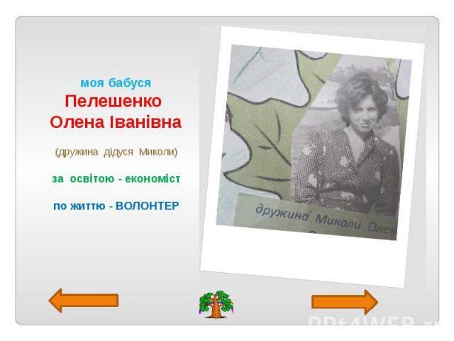 моя бабуся Пелешенко Олена Іванівна (дружина дідуся Миколи) за освітою - економіст по життю - ВОЛОНТЕР