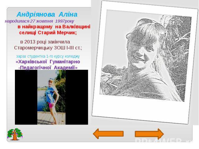 Андріянова Аліна народилася 27 жовтня 1997року в найкращому на Валківщині селищі Старий Мерчик; в 2013 році закінчила Старомерчицьку ЗОШ I-III ст.; зараз студентка 1-го курсу коледжу «Харківської Гуманітарно -Педагогічної Академії»