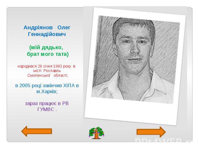 Андріянов Олег Геннадійович (мій дядько, брат мого тата) народився 28 січня 1983 року в місті Рославль Смоленської області; в 2005 році закінчив ХІПА в м.Харків; зараз працює в РВ ГУМВС .