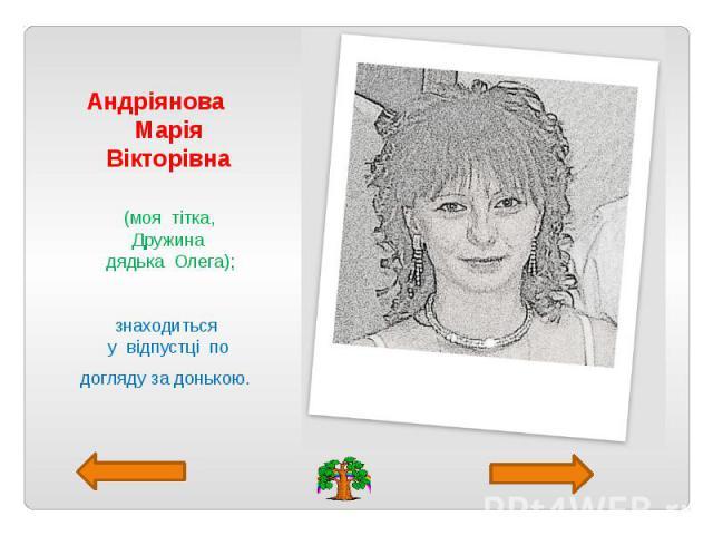 Андріянова Марія Вікторівна (моя тітка, Дружина дядька Олега); знаходиться у відпустці по догляду за донькою.