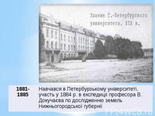 Навчався в Петербурзькому унiверситетi, участь у 1884 р. в експедицii професора