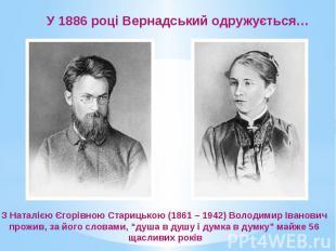 У 1886 році Вернадський одружується… З Наталією Єгорівною Старицькою (1861 – 194