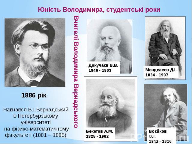 Юність Володимира, студентські роки Вчителі Володимира Вернадського Навчався В.І.Вернадський в Петербурзькому університеті на фізико-математичному факультеті (1881 – 1885)