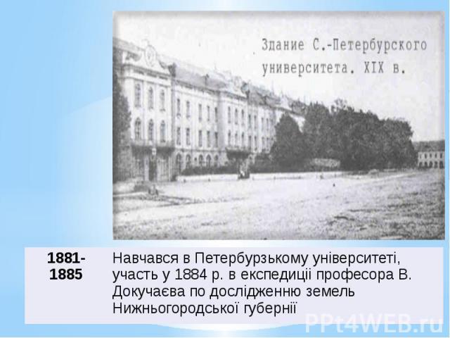 Навчався в Петербурзькому унiверситетi, участь у 1884 р. в експедицii професора В. Докучаєва по дослiдженню земель Нижньогородської губернiї