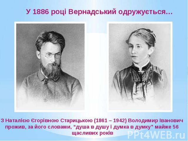 """У 1886 році Вернадський одружується… З Наталією Єгорівною Старицькою (1861 – 1942) Володимир Іванович прожив, за його словами, """"душа в душу і думка в думку"""" майже 56 щасливих років"""