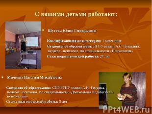 С вашими детьми работают: Шутова Юлия Геннадьевна Квалификационная категория: 1