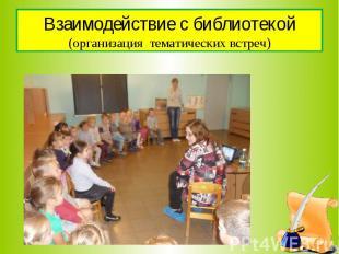 Взаимодействие с библиотекой (организация тематических встреч)