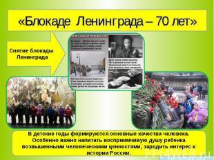 «Блокаде Ленинграда – 70 лет» Снятие блокады Ленинграда В детские годы формируют