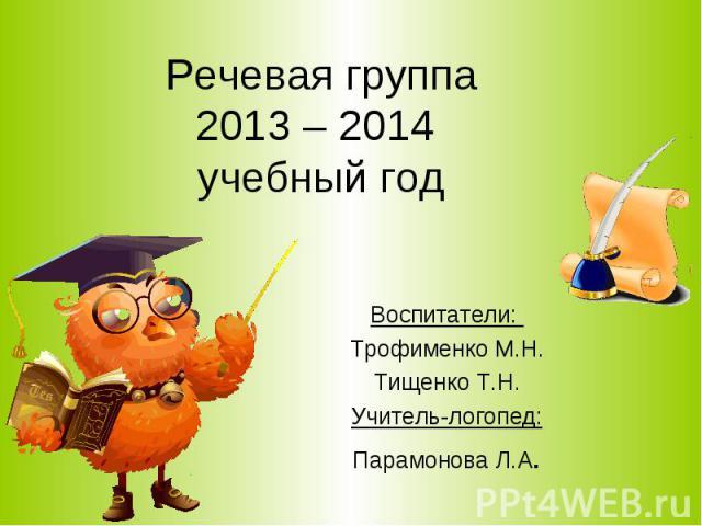 Речевая группа 2013 – 2014 учебный год Воспитатели: Трофименко М.Н. Тищенко Т.Н. Учитель-логопед: Парамонова Л.А.