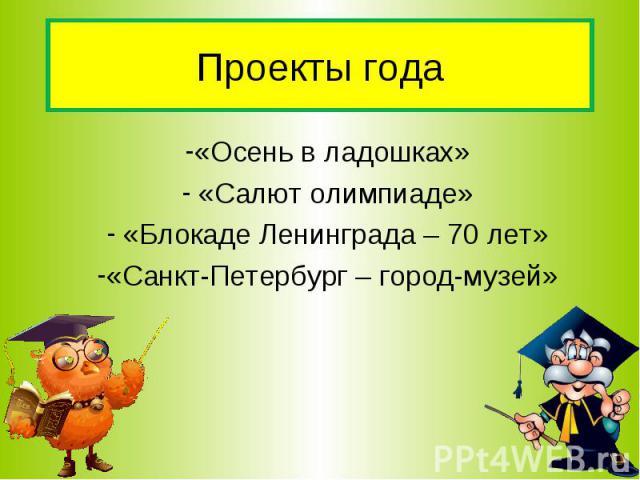 Проекты года «Осень в ладошках» «Салют олимпиаде» «Блокаде Ленинграда – 70 лет» «Санкт-Петербург – город-музей»