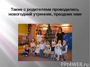 Также с родителями проводились новогодний утренник, праздник мам