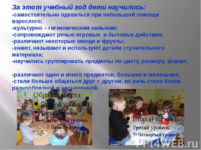 За этот учебный год дети научились: -самостоятельно одеваться при небольшой помощи взрослого; -культурно – гигиеническим навыкам; -сопровождают речью игровые и бытовые действия; -различают некоторые овощи и фрукты; -знают, называют и используют дета…