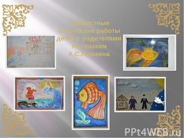 Совместные творческие работы детей с родителями по сказкам А.С.Пушкина