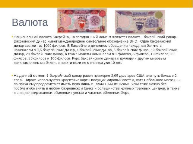 Валюта Национальной валюта Бахрейна, на сегодняшний момент является валюта - бахрейнский динар. Бахрейнский динар имеет международное символьное обозначение BHD . Один бахрейнский динар состоит из 1000 филсов. В Бахрейне в денежном обращении находят…