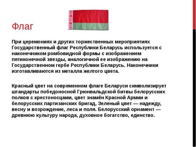 Флаг При церемониях и других торжественных мероприятиях Государственный флаг Республики Беларусь используется с наконечником ромбовидной формы с изображением пятиконечной звезды, аналогичной ее изображению на Государственном гербе Республики Беларус…