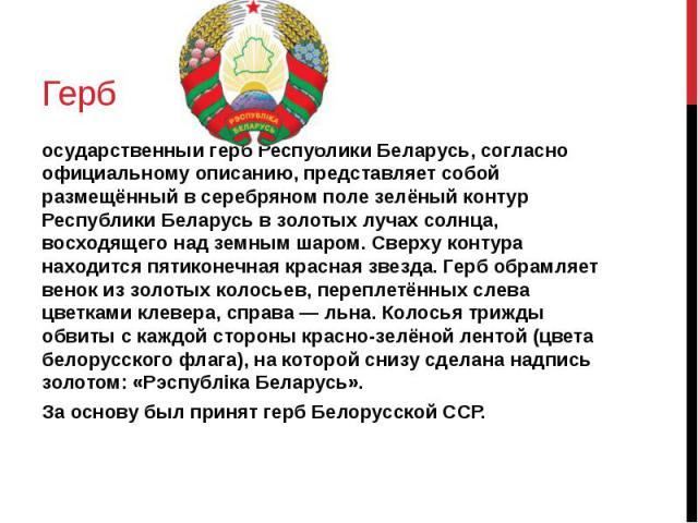 Герб осударственный герб Республики Беларусь, согласно официальному описанию, представляет собой размещённый в серебряном поле зелёный контур Республики Беларусь в золотых лучах солнца, восходящего над земным шаром. Сверху контура находится пятиконе…