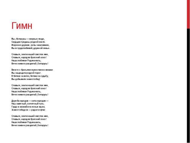 Гимн Мы, белорусы — мирные люди, Сердцем преданы родной земле. Искренне дружим, силы закаливаем, Мы в трудолюбивой, дружной семье. Славься, земли нашей светлое имя, Славься, народов братский союз! Наша любимая Родина-мать, Вечно живи и расцветай, Бе…