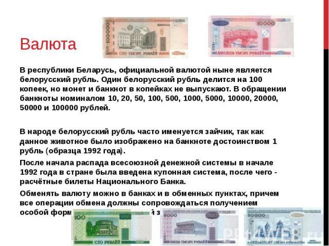 Валюта В республики Беларусь, официальной валютой ныне является белорусский рубль. Один белорусский рубль делится на 100 копеек, но монет и банкнот в копейках не выпускают. В обращении банкноты номиналом 10, 20, 50, 100, 500, 1000, 5000, 10000, 2000…