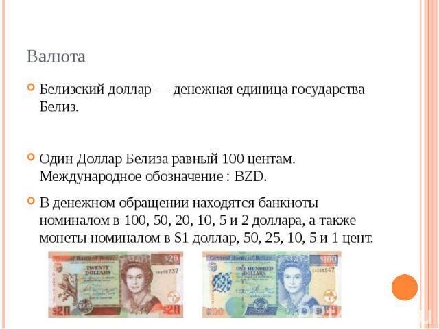 Валюта Белизский доллар — денежная единица государства Белиз. Один Доллар Белиза равный 100 центам. Международное обозначение : BZD. В денежном обращении находятся банкноты номиналом в 100, 50, 20, 10, 5 и 2 доллара, а также монеты номиналом в $1 до…
