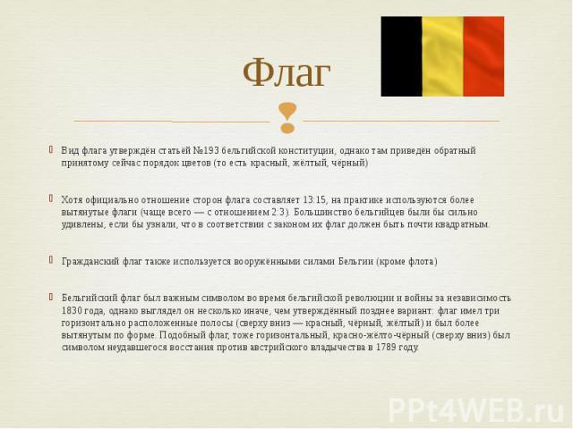 Флаг Вид флага утверждён статьёй №193 бельгийской конституции, однако там приведён обратный принятому сейчас порядок цветов (то есть красный, жёлтый, чёрный) Хотя официально отношение сторон флага составляет 13:15, на практике используются более выт…