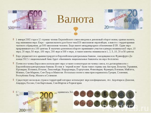 Валюта 1 января 2002 года в 12 странах членах Европейского союза введена в денежный оборот новая, единая валюта, под названием евро. Евро - единая валюта для более чем 320 миллионов европейцев, а вместе с территориями частного обращения, до 500 милл…