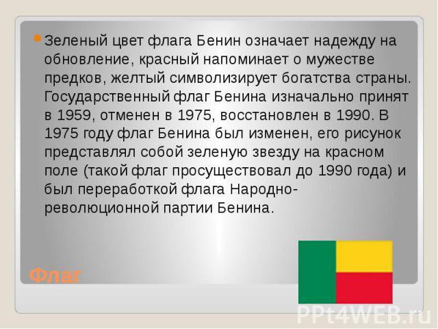 Флаг Зеленый цвет флага Бенин означает надежду на обновление, красный напоминает о мужестве предков, желтый символизирует богатства страны. Государственный флаг Бенина изначально принят в 1959, отменен в 1975, восстановлен в 1990. В 1975 году флаг Б…
