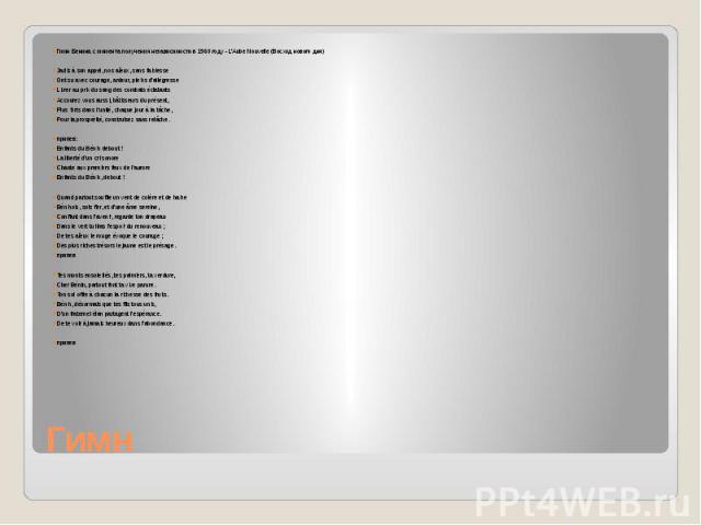 Гимн Гимн Бенина с момента получения независимости в 1960 году - L'Aube Nouvelle (Восход нового дня) Jadis à son appel, nos aïeux, sans faiblesse Ont su avec courage, ardeur, pleins d'allégresse Livrer au prix du sang des combats éclatants Accourez …