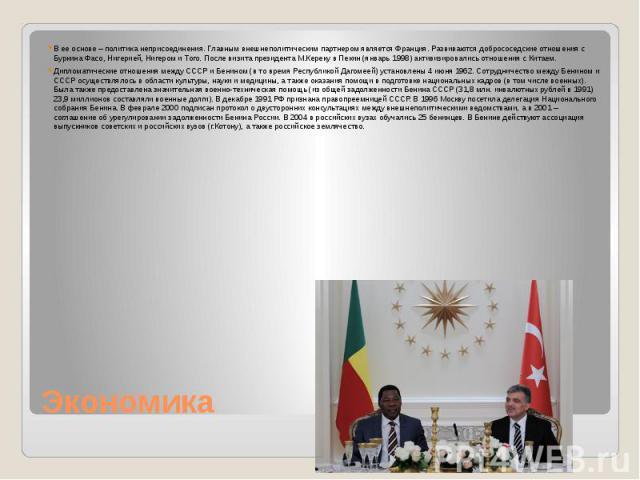 Экономика В ее основе – политика неприсоединения. Главным внешнеполитическим партнером является Франция. Развиваются добрососедские отношения с Буркина Фасо, Нигерией, Нигером и Того. После визита президента М.Кереку в Пекин (январь 1998) активизиро…