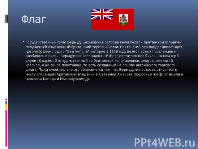 """Флаг Государственный флаг Бермуд. Бермудские острова были первой британской колонией, получившей измененный британский торговый флаг. Британский лев поддерживает щит, где изображено судно """"Sea Venture"""", которое в 1609 году везло первых пос…"""
