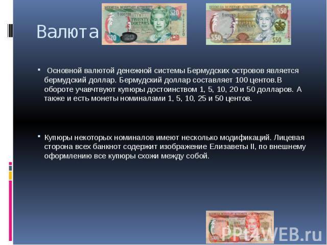 Валюта Основной валютой денежной системы Бермудских островов является бермудский доллар. Бермудский доллар составляет 100 центов.В обороте учавчтвуют купюры достоинством 1, 5, 10, 20 и 50 долларов. А также и есть монеты номиналами 1, 5, 10, 25 и 50 …