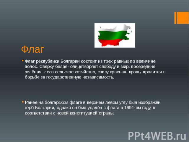 Флаг Флаг республики Болгарии состоит из трех равных по величине полос. Сверху белая- олицетворяет свободу и мир, посередине зелёная- леса сельское хозяйство, снизу красная- кровь, пролитая в борьбе за государственную независимость. Ранее на болгарс…