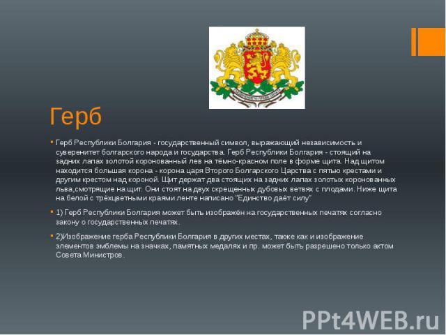 Герб Герб Республики Болгария - государственный символ, выражающий независимость и суверенитет болгарского народа и государства. Герб Республики Болгария - стоящий на задних лапах золотой коронованный лев на тёмно-красном поле в форме щита. Над щито…