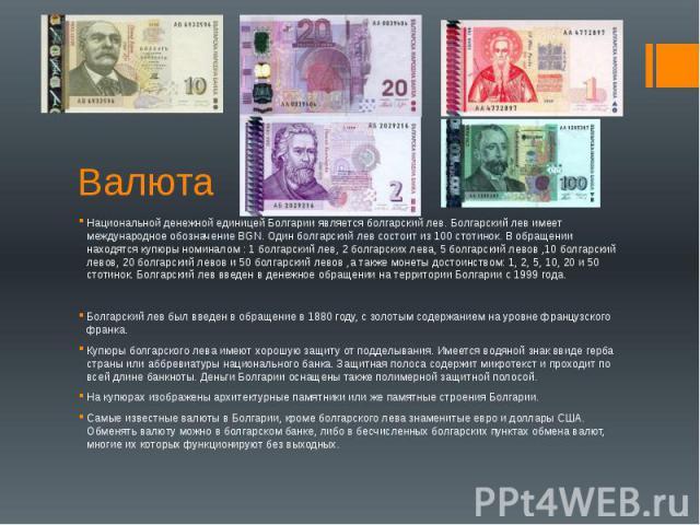 Валюта Национальной денежной единицей Болгарии является болгарский лев. Болгарский лев имеет международное обозначение BGN. Один болгарский лев состоит из 100 стотинок. В обращении находятся купюры номиналом : 1 болгарский лев, 2 болгарских лева, 5 …