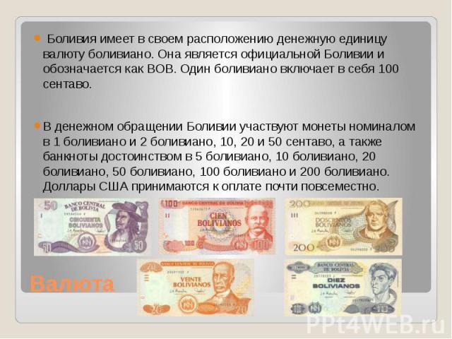 Валюта Боливия имеет в своем расположению денежную единицу валюту боливиано. Она является официальной Боливии и обозначается как BOB. Один боливиано включает в себя 100 сентаво. В денежном обращении Боливии участвуют монеты номиналом в 1 боливиано и…