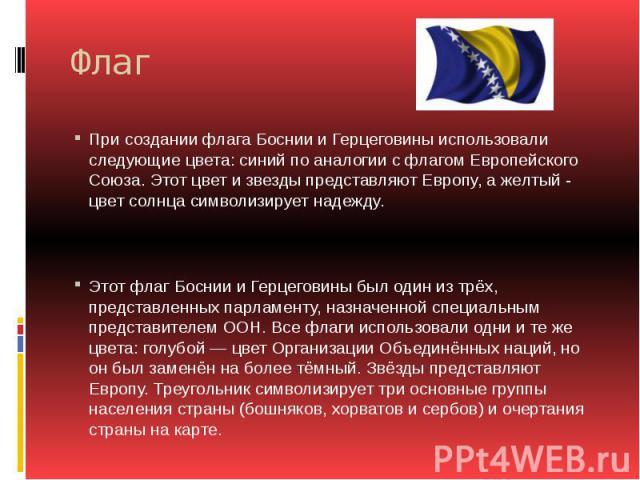 Флаг При создании флага Боснии и Герцеговины использовали следующие цвета: синий по аналогии с флагом Европейского Союза. Этот цвет и звезды представляют Европу, а желтый - цвет солнца символизирует надежду. Этот флаг Боснии и Герцеговины был один и…