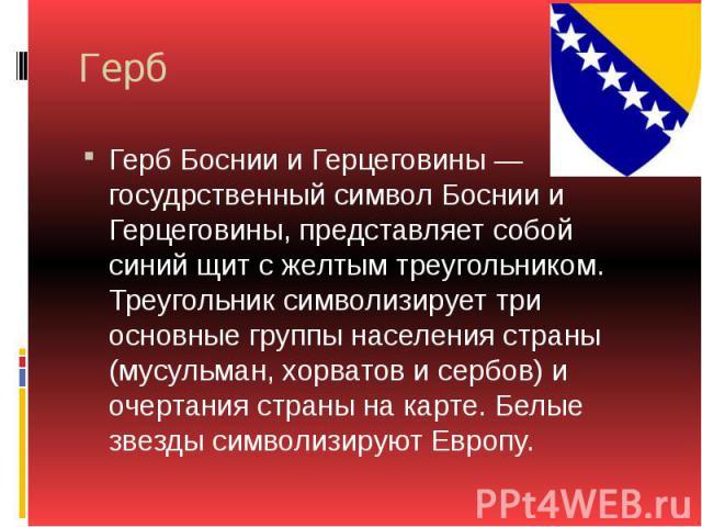 Герб Герб Боснии и Герцеговины — госудрственный символ Боснии и Герцеговины, представляет собой синий щит с желтым треугольником. Треугольник символизирует три основные группы населения страны (мусульман, хорватов и сербов) и очертания страны на кар…