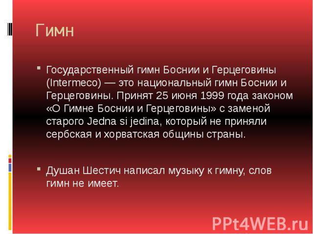 Гимн Государственный гимн Боснии и Герцеговины (Intermeco) — это национальный гимн Боснии и Герцеговины. Принят 25 июня 1999 года законом «О Гимне Боснии и Герцеговины» с заменой старого Jedna si jedina, который не приняли сербская и хорватская общи…